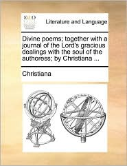 Divine poems; together with a journal of the Lord's gracious dealings with the soul of the authoress; by Christiana. - Christiana