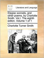 Elegiac sonnets, and other poems, by Charlotte Smith. Vol.I. The eighth editon. Volume 1 of 1 - Charlotte Turner Smith