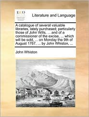 A catalogue of several valuable libraries, lately purchased; particularly those of John Wills, ... and of a commissioner of the excise, ... which will be sold, ... on Monday the 9th of August 1767, ... by John Whiston, ... - John Whiston