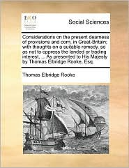 Considerations on the present dearness of provisions and corn, in Great-Britain; with thoughts on a suitable remedy, so as not to oppress the landed or trading interest, ... As presented to His Majesty by Thomas Elbridge Rooke, Esq. - Thomas Elbridge Rooke