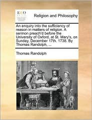 An enquiry into the sufficiency of reason in matters of religion. A sermon preach'd before the University of Oxford, at St. Mary's, on Sunday, December 17th. 1738. By Thomas Randolph, ... - Thomas Randolph