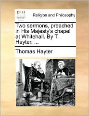 Two sermons, preached in His Majesty's chapel at Whitehall. By T. Hayter, . - Thomas Hayter