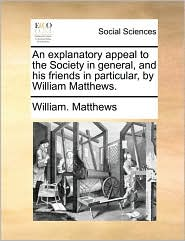 An explanatory appeal to the Society in general, and his friends in particular, by William Matthews.