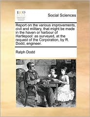 Report on the various improvements, civil and military, that might be made in the haven or harbour of Hartlepool: as surveyed, at the request of the Corporation, by R. Dodd, engineer.