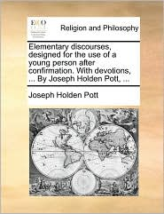 Elementary discourses, designed for the use of a young person after confirmation. With devotions, ... By Joseph Holden Pott, ... - Joseph Holden Pott