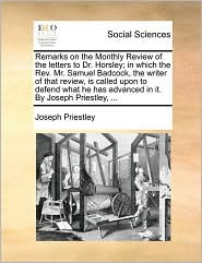 Remarks on the Monthly Review of the letters to Dr. Horsley; in which the Rev. Mr. Samuel Badcock, the writer of that review, is called upon to defend what he has advanced in it. By Joseph Priestley, ... - Joseph Priestley