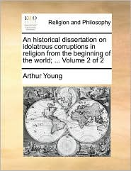 An historical dissertation on idolatrous corruptions in religion from the beginning of the world; ... Volume 2 of 2 - Arthur Young