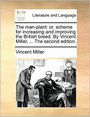 The man-plant: or, scheme for increasing and improving the British breed. By Vincent Miller, ... The second edition. - Vincent Miller