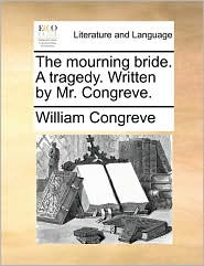 The mourning bride. A tragedy. Written by Mr. Congreve. - William Congreve