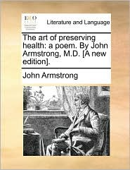 The Art of Preserving Health: A Poem. by John Armstrong, M.D. [A New Edition].