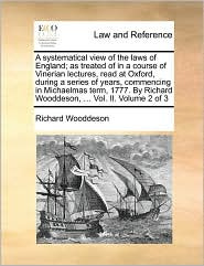A systematical view of the laws of England; as treated of in a course of Vinerian lectures, read at Oxford, during a series of years, commencing in Michaelmas term, 1777. By Richard Wooddeson, . Vol. II. Volume 2 of 3 - Richard Wooddeson