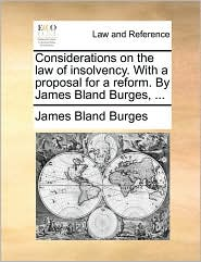 Considerations on the law of insolvency. With a proposal for a reform. By James Bland Burges, . - James Bland Burges