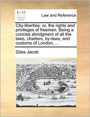 City-liberties: or, the rights and privileges of freemen. Being a concise abridgment of all the laws, charters, by-laws, and customs of London, . - Giles Jacob