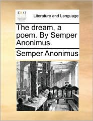 The Dream, a Poem. by Semper Anonimus.