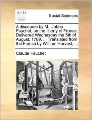 A discourse by M. L'abbe Fauchet, on the liberty of France. Delivered Wednesday the 5th of August, 1789, ... Translated from the French by William Harvest, ...