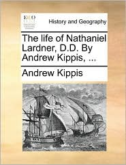 The Life of Nathaniel Lardner, D.D. by Andrew Kippis, ...