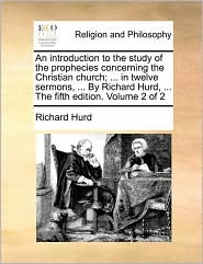 An introduction to the study of the prophecies concerning the Christian church; ... in twelve sermons, ... By Richard Hurd, ... The fifth edition. Volume 2 of 2 - Richard Hurd