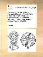 The works of M. de Voltaire. Translated from the French. With notes, historical, critical, and explanatory. By T. Francklin, ... T. Smollett, ... and others. A new edition. Volume 12 of 35 - Voltaire