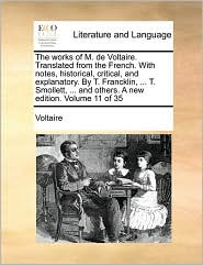 The works of M. de Voltaire. Translated from the French. With notes, historical, critical, and explanatory. By T. Francklin, ... T. Smollett, ... and others. A new edition. Volume 11 of 35 - Voltaire