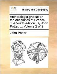 Arch ologia gr ca: or, the antiquities of Greece. The fourth edition. By John Potter, . Volume 2 of 2 - John Potter