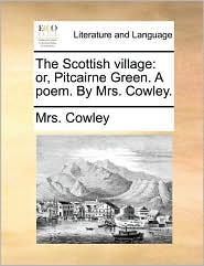 The Scottish village: or, Pitcairne Green. A poem. By Mrs. Cowley. - Mrs. Cowley