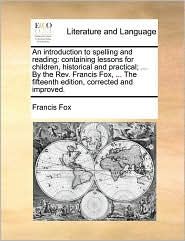 An introduction to spelling and reading: containing lessons for children, historical and practical; ... By the Rev. Francis Fox, ... The fifteenth edition, corrected and improved.