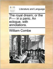 The royal dream; or the P---- in a panic. An eclogue, with annotations. - William Combe