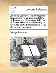 Love and business: in a collection of occasionary verse, and eipistolary [sic] prose, not hitherto publish'd. A discourse likewise upon comedy in reference to the English stage. . By Mr. George Farquhar. - George Farquhar