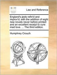 England's jests refin'd and improv'd; with the addition of eight new novels never before printed: and an excellent receipt to cure mad love. ... The third edition. - Humphrey Crouch