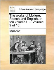 The Works of Moliere, French and English. in Ten Volumes. ... Volume 9 of 10 - Molire