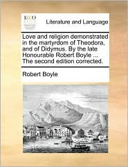 Love and Religion Demonstrated in the Martyrdom of Theodora, and of Didymus. by the Late Honourable Robert Boyle ... the Second Edition Corrected.