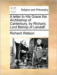 A letter to His Grace the Archbishop of Canterbury, by Richard, Lord Bishop of Landaff. - Richard Watson