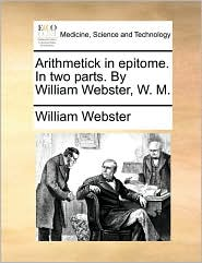 Arithmetick in epitome. In two parts. By William Webster, W. M. - William Webster