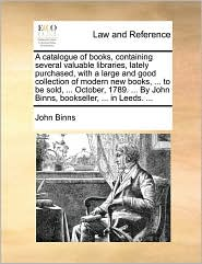 A catalogue of books, containing several valuable libraries, lately purchased, with a large and good collection of modern new books, . to be sold, . October, 1789. . By John Binns, bookseller, . in Leeds. . - John Binns