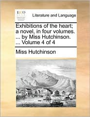Exhibitions of the heart; a novel, in four volumes. ... by Miss Hutchinson. ... Volume 4 of 4 - Miss Hutchinson