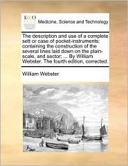 The description and use of a complete sett or case of pocket-instruments: containing the construction of the several lines laid down on the plain-scale, and sector; ... By William Webster. The fourth edition, corrected. - William Webster
