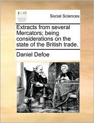 Extracts from several Mercators; being considerations on the state of the British trade. - Daniel Defoe