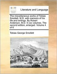 The miscellaneous works of Tobias Smollett, M.D. with memoirs of his life and writings. By Robert Anderson, M.D. In six volumes. The second edition, enlarged. Volume 4 of 6 - Tobias George Smollett