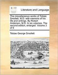 The miscellaneous works of Tobias Smollett, M.D. with memoirs of his life and writings. By Robert Anderson, M.D. In six volumes. The second edition, enlarged. Volume 3 of 6 - Tobias George Smollett