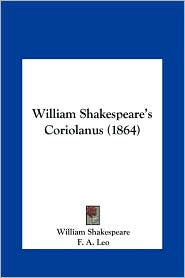 William Shakespeare's Coriolanus (1864) - William Shakespeare, F. A. Leo (Editor)
