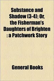 Substance And Shadow (3-4); Or, The Fisherman's Daughters Of Brighten - General Books