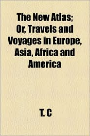 The New Atlas; Or, Travels And Voyages In Europe, Asia, Africa And America - T. C