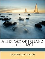 A History of Ireland ... to ... 1801