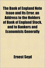 The Bank of England Note Issue and Its Error. an Address to the Holders of Bank of England Stock, and to Bankers and Economists Generally - Ernest Seyd