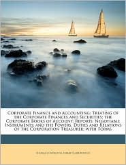 Corporate Finance and Accounting: Treating of the Corporate Finances and Securities; the Corporate Books of Account; Reports; Negotiable Instruments; and the Powers, Duties and Relations of the Corporation Treasurer; with Forms - Thomas Conyngton, Harry Clark Bentley