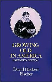 Growing Old in America: The Bland-Lee Lectures Delivered at Clark University - David Hackett Fischer