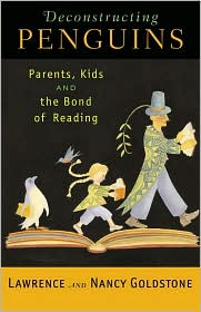 Deconstructing Penguins: Parents, Kids, and the Bond of Reading - Lawrence Goldstone, Nancy Goldstone