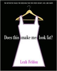 Does This Make Me Look Fat?: The Definitive Rules for Dressing Thin for Every Height, Size, and Shape - Leah Feldon
