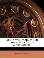 Diana Wynyard, by the Author of 'alice Wentworth'. - Noell Radecliffe