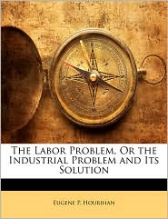The Labor Problem, Or the Industrial Problem and Its Solution - Eugene P. Hourihan